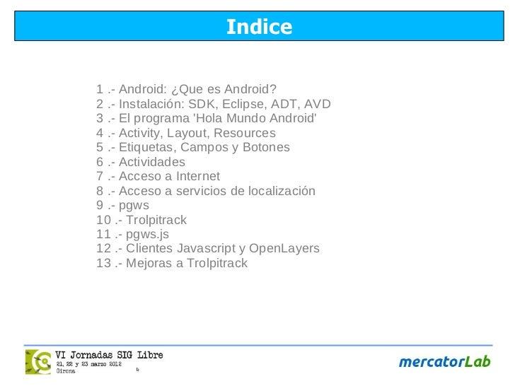 Indice1 .- Android: ¿Que es Android?2 .- Instalación: SDK, Eclipse, ADT, AVD3 .- El programa Hola Mundo Android4 .- Activi...