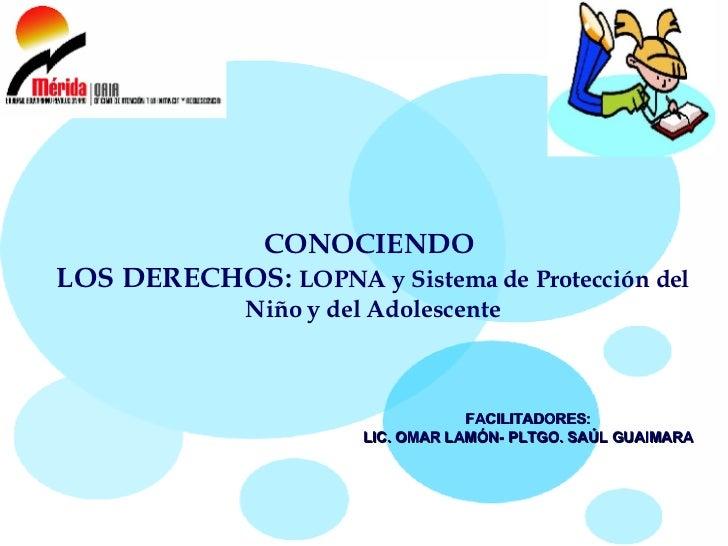 CONOCIENDO  LOS DERECHOS:  LOPNA y Sistema de Protección del Niño y del Adolescente FACILITADORES:  LIC. OMAR LAMÓN- PLTGO...