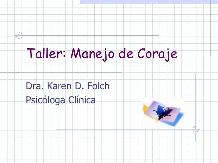 Taller: Manejo de Coraje Dra. Karen D. Folch Psicóloga Clínica