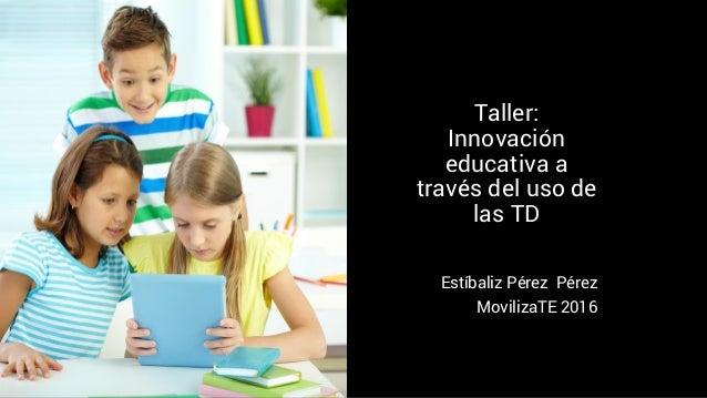 Taller: Innovación educativa a través del uso de las TD Estíbaliz Pérez Pérez MovilizaTE 2016