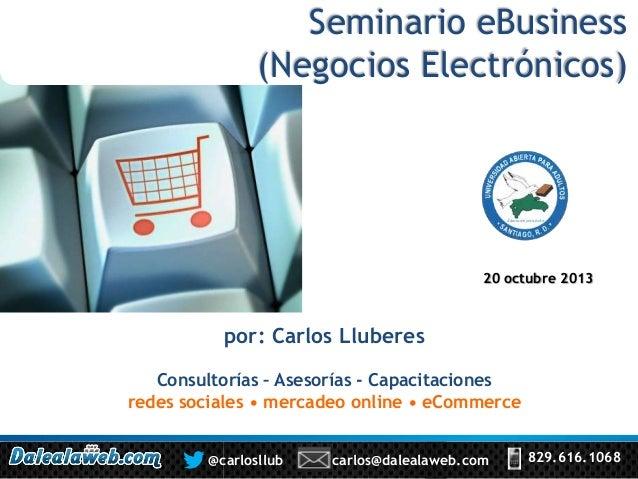 Seminario eBusiness (Negocios Electrónicos)  20 octubre 2013  por: Carlos Lluberes Consultorías – Asesorías - Capacitacion...