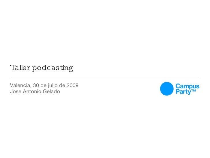 Taller podcasting <ul><li>Valencia, 30 de julio de 2009 </li></ul><ul><li>Jose Antonio Gelado </li></ul>