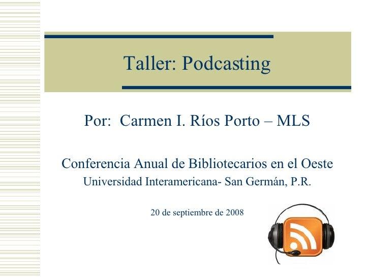 Taller: Podcasting Por:  Carmen I. Ríos Porto – MLS Conferencia Anual de Bibliotecarios en el Oeste Universidad Interameri...