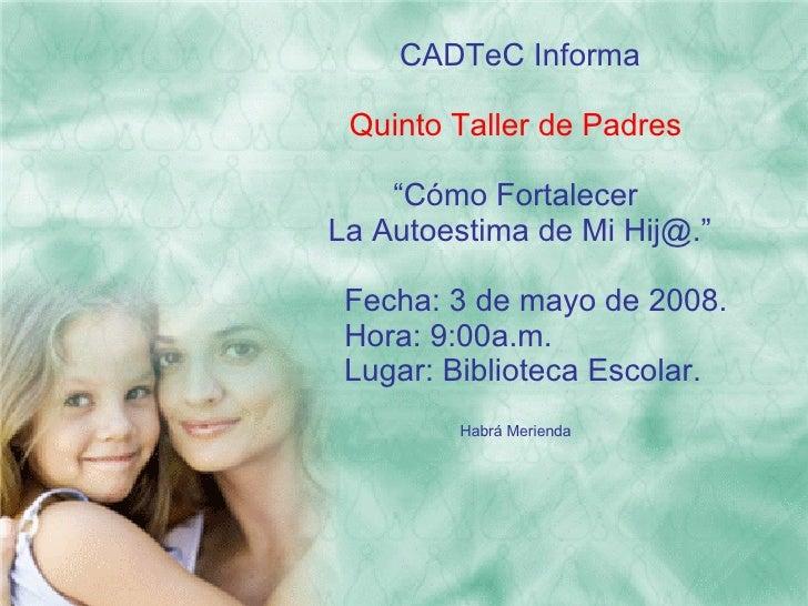 """CADTeC  Informa Quinto Taller de Padres """" Cómo Fortalecer La Autoestima de Mi Hij@."""" Fecha: 3 de mayo de 2008. Hora: 9:00a..."""