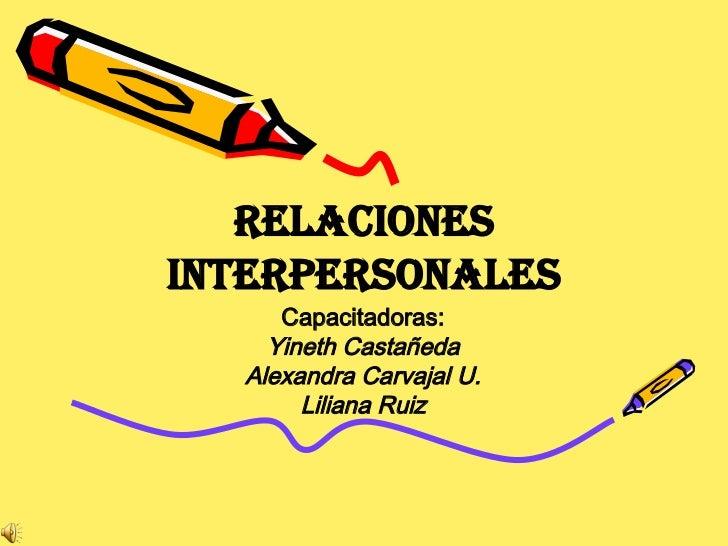 Relaciones Interpersonales Capacitadoras: Yineth Castañeda Alexandra Carvajal U. Liliana Ruiz