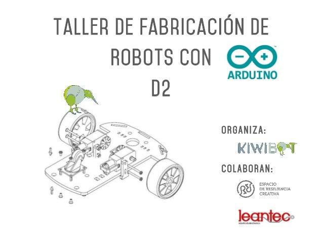 Taller de Fabricación DE Robots CON D2 ORGANIZA: COLABORAN: