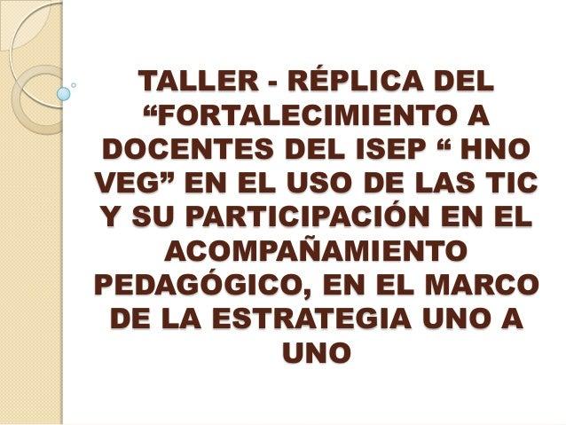 """TALLER - RÉPLICA DEL """"FORTALECIMIENTO A DOCENTES DEL ISEP """" HNO VEG"""" EN EL USO DE LAS TIC Y SU PARTICIPACIÓN EN EL ACOMPAÑ..."""