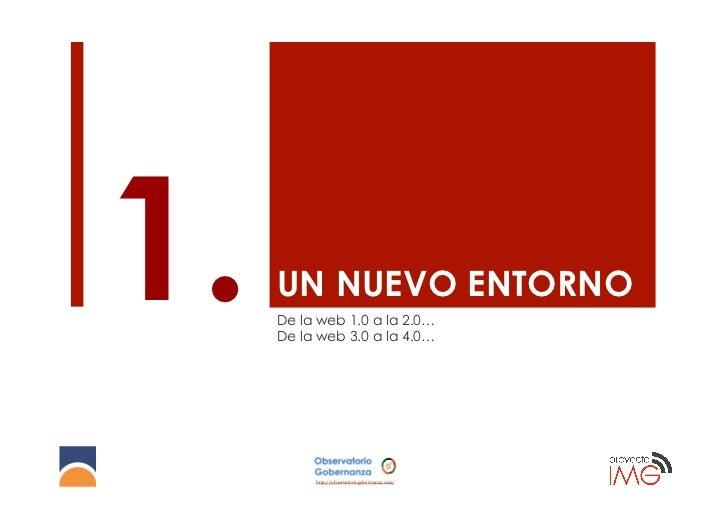 1.   UN NUEVO ENTORNO     De la web 1.0 a la 2.0…     De la web 3.0 a la 4.0…          http://observatoriogobernanza.com/