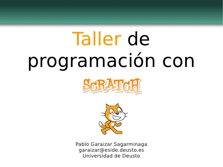 Taller de programación con        Pablo Garaizar Sagarminaga      garaizar@eside.deusto.es       Universidad de Deusto