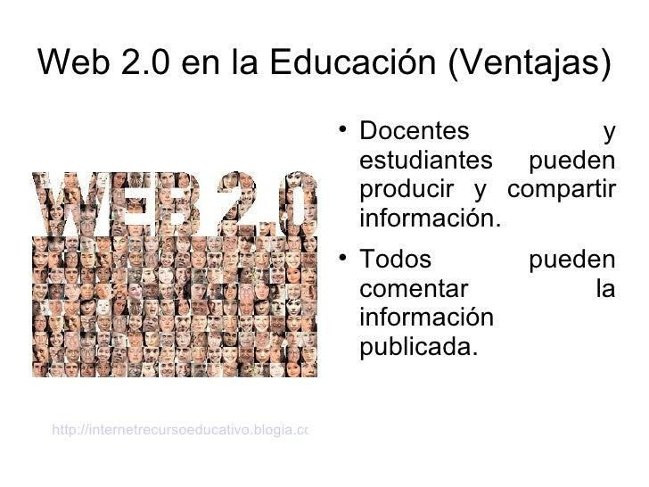 Web 2.0 en la Educación (Ventajas) <ul><li>Docentes y estudiantes pueden producir y compartir información. </li></ul><ul><...
