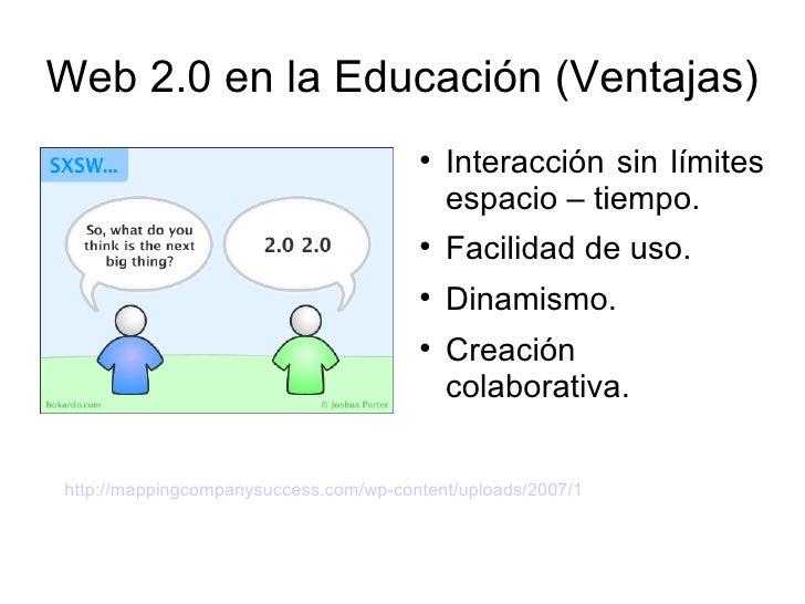 Web 2.0 en la Educación (Ventajas) <ul><li>Interacción sin límites espacio – tiempo. </li></ul><ul><li>Facilidad de uso. <...