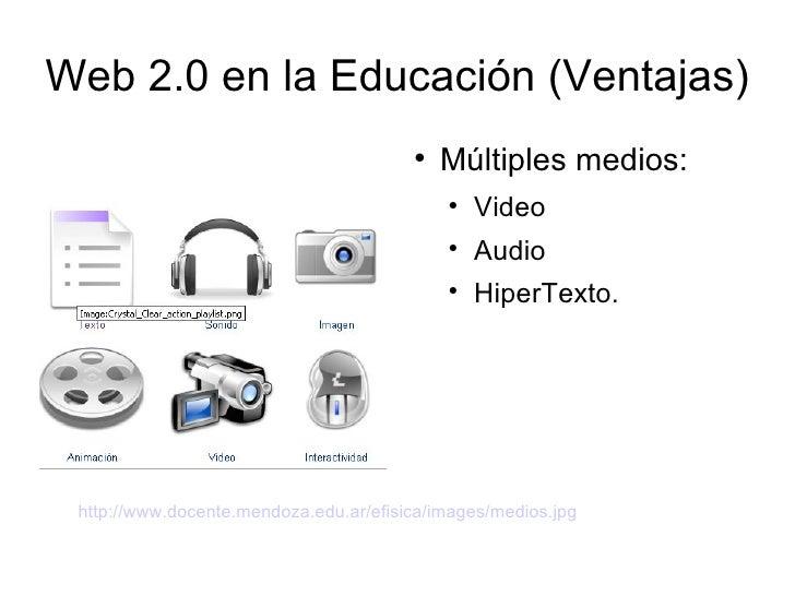 Web 2.0 en la Educación (Ventajas) <ul><li>Múltiples medios: </li></ul><ul><ul><li>Video </li></ul></ul><ul><ul><li>Audio ...
