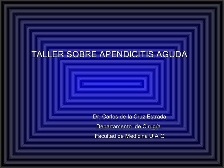 TALLER SOBRE APENDICITIS AGUDA Dr. Carlos de la Cruz Estrada Departamento  de Cirugía Facultad de Medicina U A G