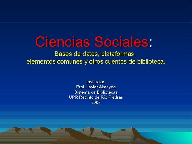 Ciencias Sociales :  Bases de datos, plataformas,  elementos comunes y otros cuentos de biblioteca. Instructor: Prof. Javi...