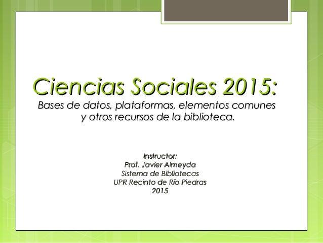 Ciencias Sociales 2015:Ciencias Sociales 2015: Bases de datos, plataformas, elementos comunesBases de datos, plataformas, ...