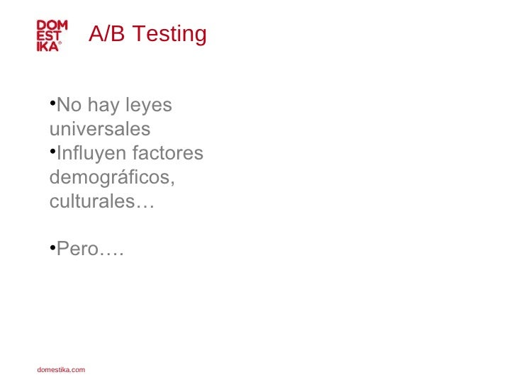 A/B Testing  <ul><li>No hay leyes universales </li></ul><ul><li>Influyen factores demográficos, culturales… </li></ul><ul>...