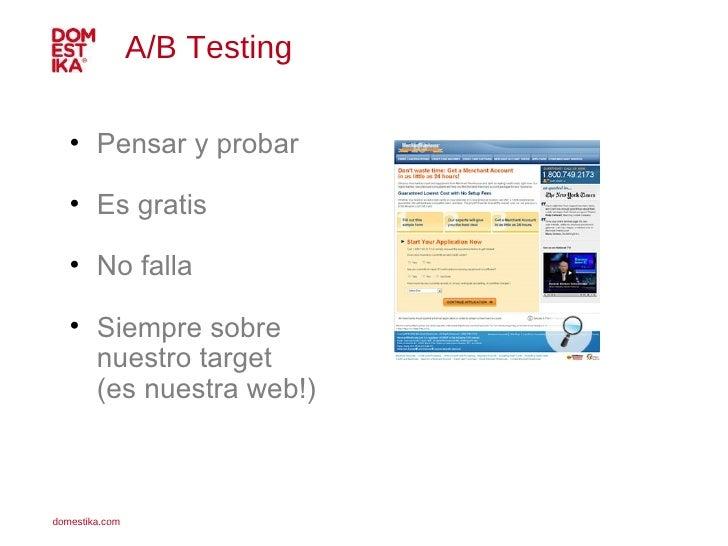 A/B Testing  <ul><li>Pensar y probar </li></ul><ul><li>Es gratis </li></ul><ul><li>No falla </li></ul><ul><li>Siempre sobr...