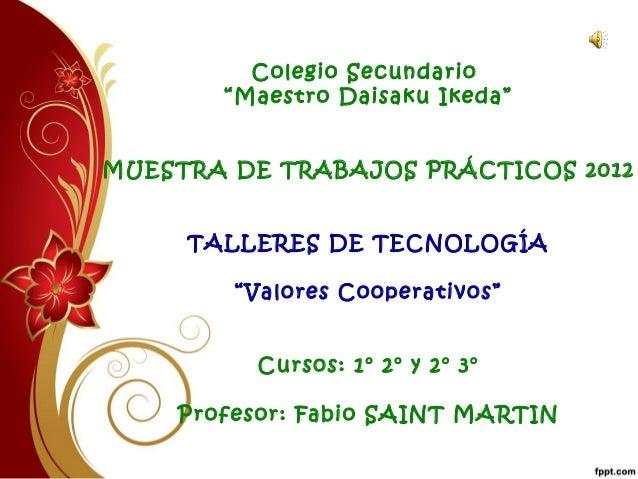 """Colegio Secundario """"Maestro Daisaku Ikeda"""" MUESTRA DE TRABAJOS PRÁCTICOS 2012 TALLERES DE TECNOLOGÍA """"Valores Cooperativos..."""
