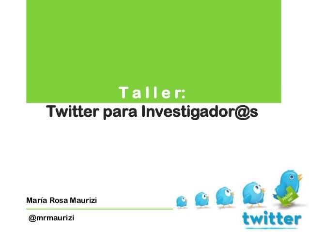 T a l l e r: Twitter para Investigador@s María Rosa Maurizi @mrmaurizi
