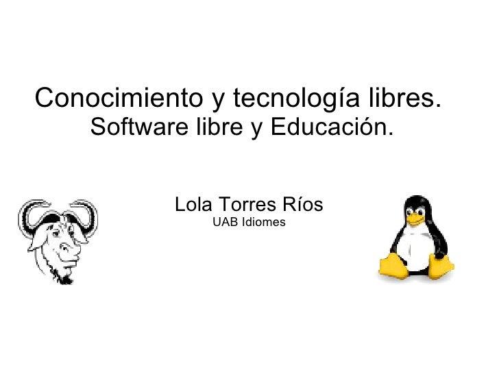 Conocimiento y tecnología libres.  Software libre y Educación. Lola Torres Ríos UAB Idiomes