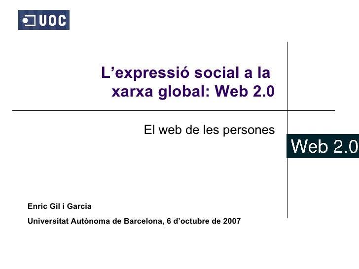 L'expressió social a la  xarxa global: Web 2.0 El web de les persones Enric Gil i Garcia Universitat Autònoma de Barcelona...