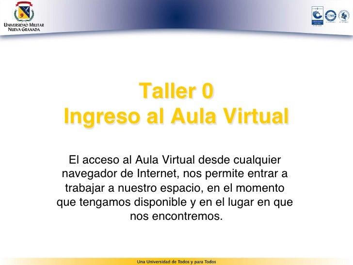 Taller 0 Ingreso al Aula Virtual   El acceso al Aula Virtual desde cualquier navegador de Internet, nos permite entrar a ...