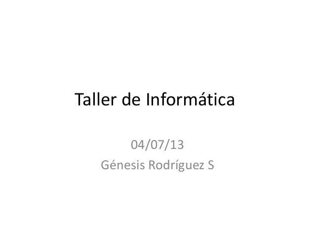 Taller de Informática 04/07/13 Génesis Rodríguez S