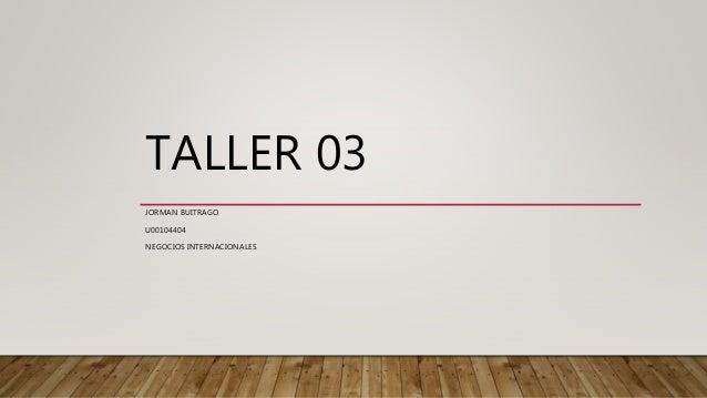 TALLER 03 JORMAN BUITRAGO U00104404 NEGOCIOS INTERNACIONALES