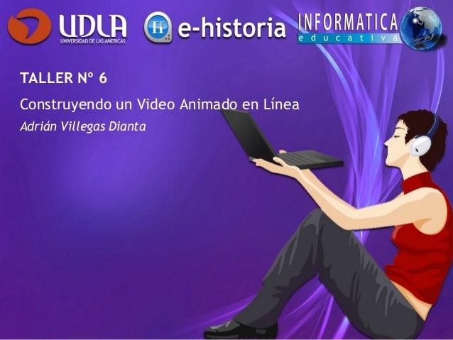 TALLER Nº 6Construyendo un Video Animado en LíneaAdrián Villegas Dianta