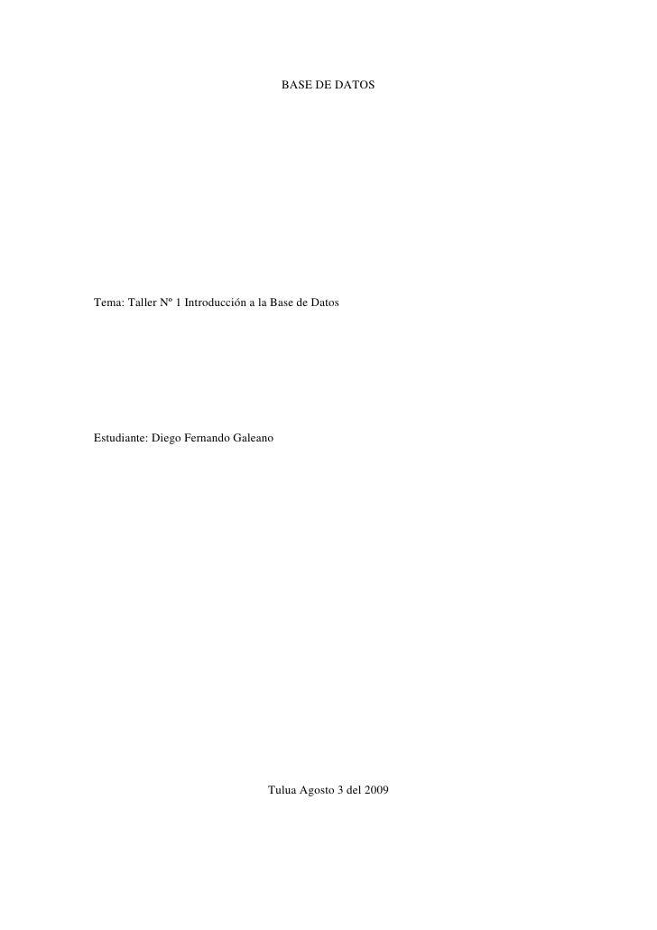 BASE DE DATOS<br />Tema: Taller Nº 1 Introducción a la Base de Datos<br />Estudiante: Diego Fernando Galeano<br />Tulua Ag...