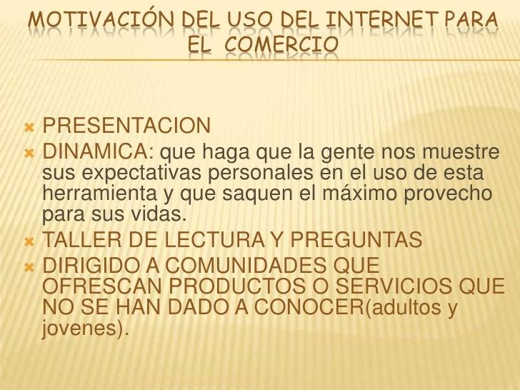 MOTIVACIÓN DEL USO DEL INTERNET PARA EL  COMERCIO<br />PRESENTACION<br />DINAMICA: que haga que la gente nos muestre sus e...