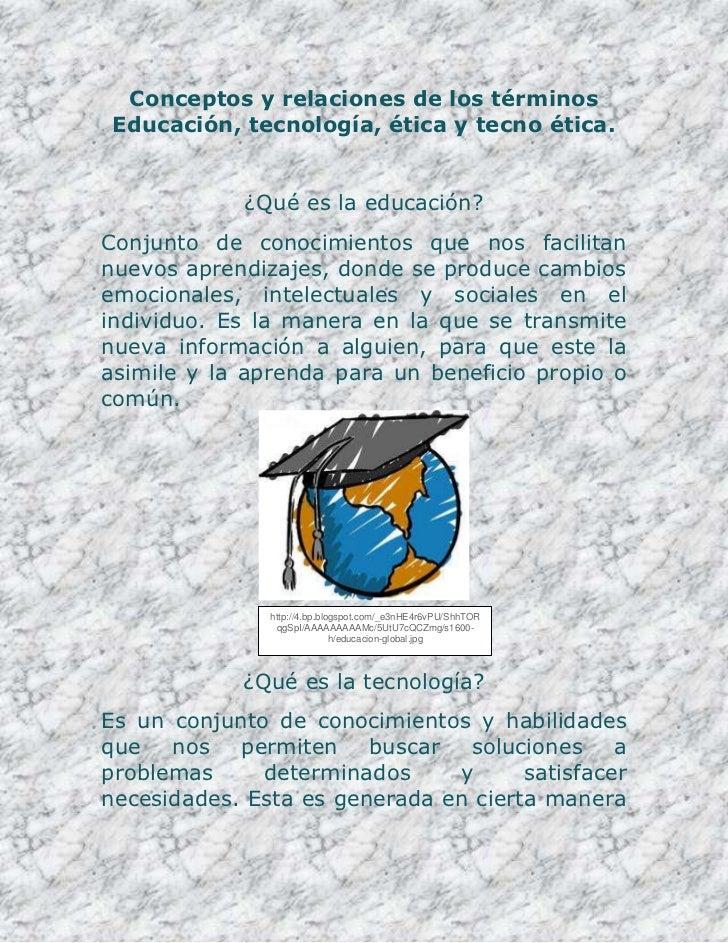 Conceptos y relaciones de los términos Educación, tecnología, ética y tecno ética.             ¿Qué es la educación?Conjun...