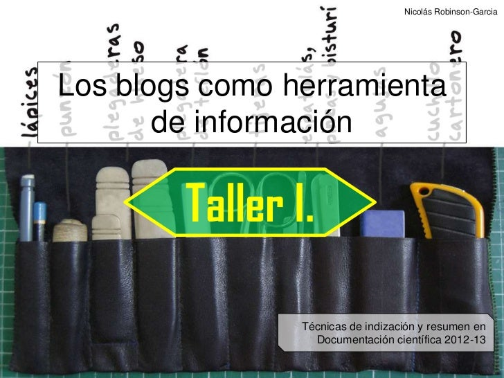 Nicolás Robinson-GarciaLos blogs como herramienta       de información        Taller I.                Técnicas de indizac...