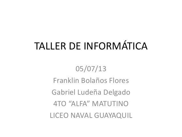 """TALLER DE INFORMÁTICA 05/07/13 Franklin Bolaños Flores Gabriel Ludeña Delgado 4TO """"ALFA"""" MATUTINO LICEO NAVAL GUAYAQUIL"""