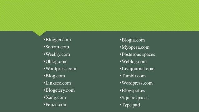 •Blogger.com •Scoom.com •Weebly.com •Ohlog.com •Wordpress.com •Blog.com •Linksee.com •Blogetery.com •Xang.com •Penzu.com •...