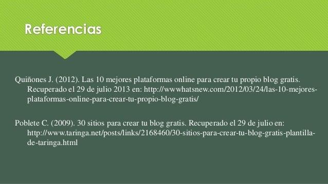 Referencias Quiñones J. (2012). Las 10 mejores plataformas online para crear tu propio blog gratis. Recuperado el 29 de ju...
