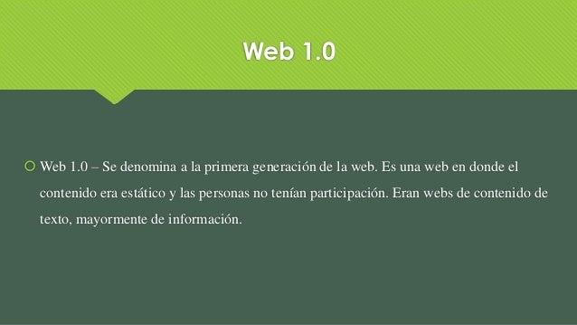 Web 1.0  Web 1.0 – Se denomina a la primera generación de la web. Es una web en donde el contenido era estático y las per...