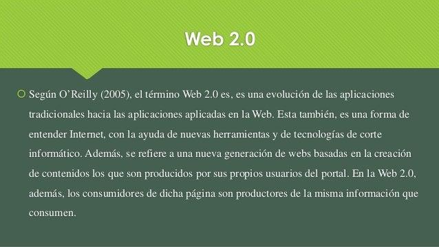 Web 2.0  Según O'Reilly (2005), el término Web 2.0 es, es una evolución de las aplicaciones tradicionales hacia las aplic...