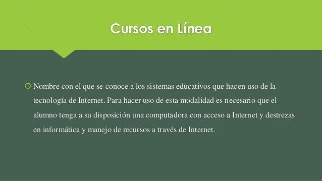 Cursos en Línea  Nombre con el que se conoce a los sistemas educativos que hacen uso de la tecnología de Internet. Para h...