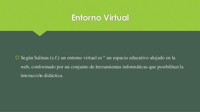"""Entorno Virtual  Según Salinas (s.f.) un entorno virtual es """" un espacio educativo alojado en la web, conformado por un c..."""