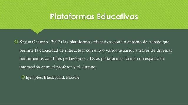 Plataformas Educativas  Según Ocampo (2013) las plataformas educativas son un entorno de trabajo que permite la capacidad...