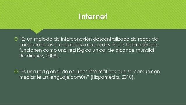 """Internet  """"Es un método de interconexión descentralizado de redes de computadoras que garantiza que redes físicas heterog..."""