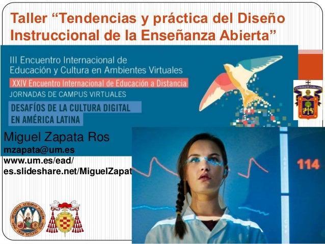 """Taller """"Tendencias y práctica del Diseño Instruccional de la Enseñanza Abierta"""" Miguel Zapata Ros mzapata@um.es www.um.es/..."""