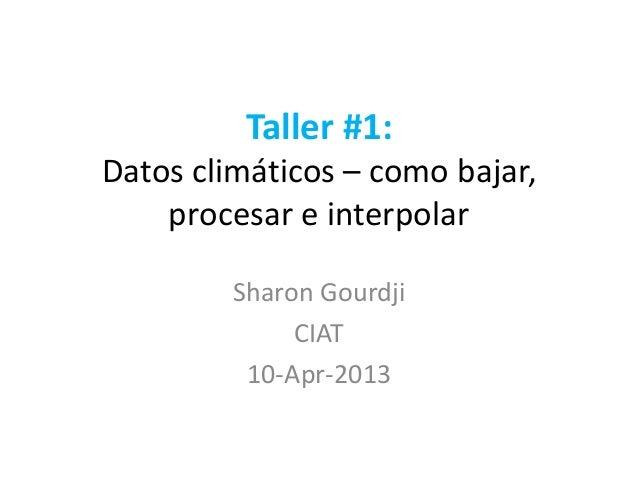 Taller #1:Datos climáticos – como bajar,procesar e interpolarSharon GourdjiCIAT10-Apr-2013