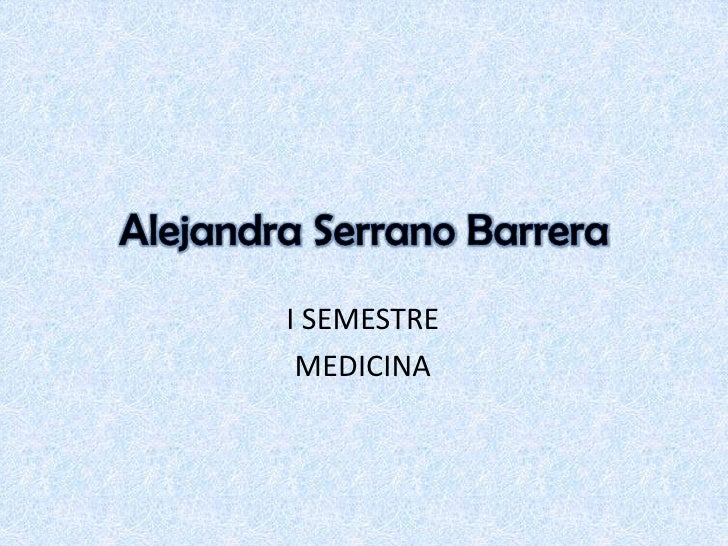 Alejandra Serrano Barrera<br />I SEMESTRE<br />MEDICINA<br />