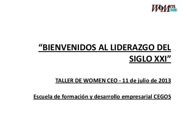 """""""BIENVENIDOS AL LIDERAZGO DEL SIGLO XXI"""" TALLER DE WOMEN CEO - 11 de julio de 2013 Escuela de formación y desarrollo empre..."""