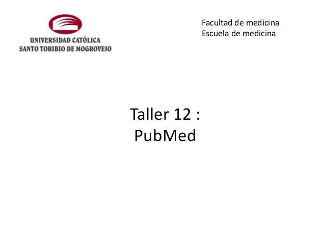 Facultad de medicina Escuela de medicina  Taller 12 : PubMed