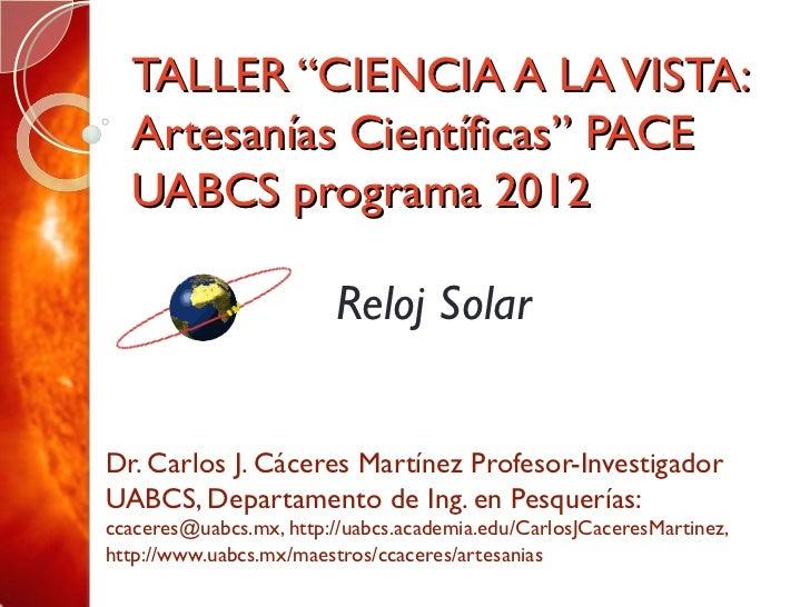 "TALLER ""CIENCIA A LA VISTA: Artesanías Científicas"" PACE UABCS programa 2012 Dr. Carlos J. Cáceres Martínez Profesor-Inves..."