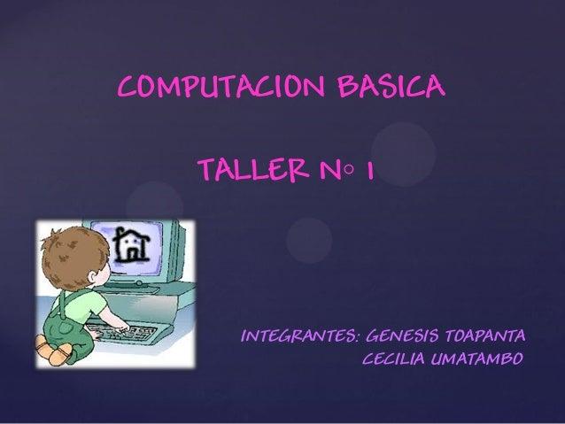 COMPUTACION BASICA TALLER N◦ 1 INTEGRANTES: GENESIS TOAPANTA CECILIA UMATAMBO