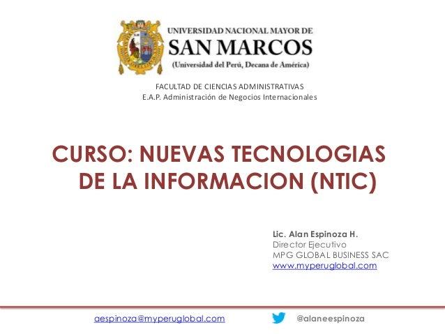 CURSO: NUEVAS TECNOLOGIAS DE LA INFORMACION (NTIC) aespinoza@myperuglobal.com @alaneespinoza Lic. Alan Espinoza H. Directo...